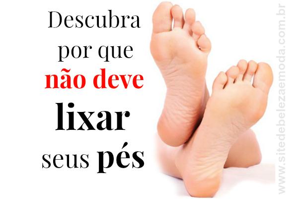 Descubra por que não deve lixar seus pés